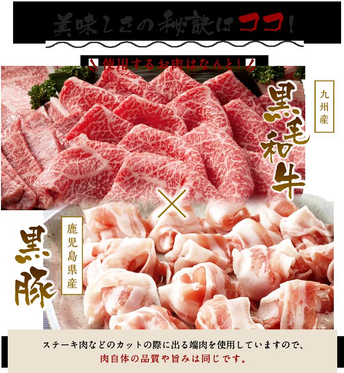 美味しさの秘訣はココ!使用するお肉はなんと!九州産 黒毛和牛 × 鹿児島県産 黒豚 ステーキ肉などのカットの際に出る端肉を使用していますので、肉自体の品質や旨みは同じです。
